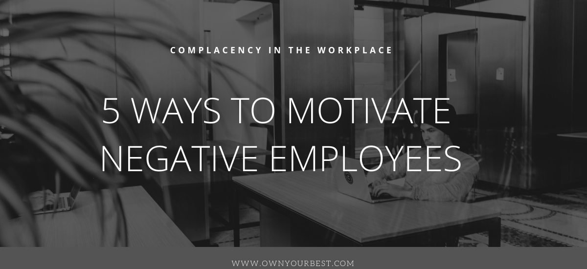 Overcoming Complacency in the Workplace – 5 Ways to Motivate Negative Employees